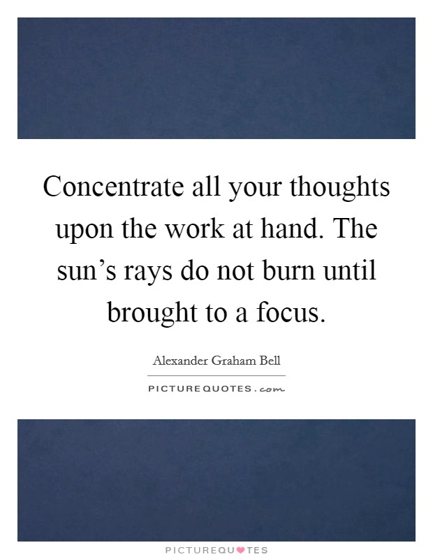 Concentrate all your thoughts upon the work at hand. The sun's rays do not burn until brought to a focus Picture Quote #1