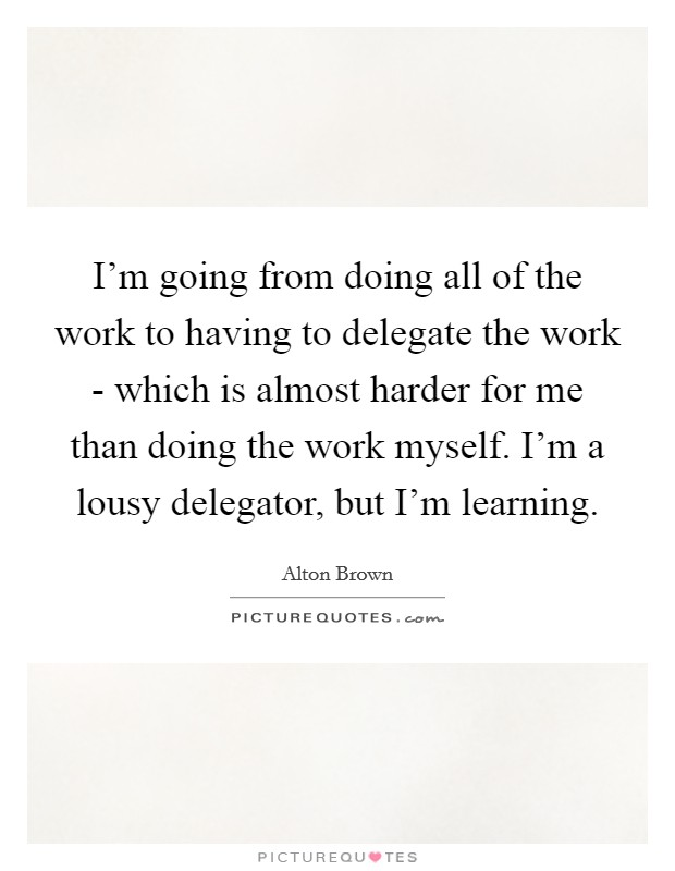 I'm going from doing all of the work to having to delegate the work - which is almost harder for me than doing the work myself. I'm a lousy delegator, but I'm learning Picture Quote #1