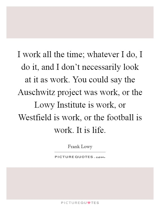 I work all the time; whatever I do, I do it, and I don't necessarily look at it as work. You could say the Auschwitz project was work, or the Lowy Institute is work, or Westfield is work, or the football is work. It is life Picture Quote #1