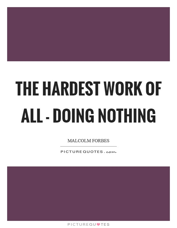 The hardest work of all - doing nothing Picture Quote #1