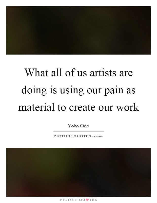 What all of us artists are doing is using our pain as material to create our work Picture Quote #1