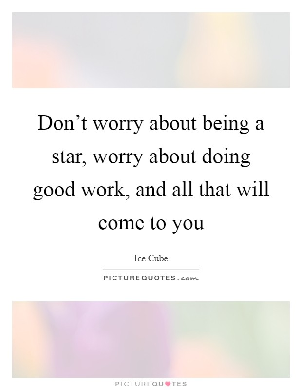 Don't worry about being a star, worry about doing good work, and all that will come to you Picture Quote #1