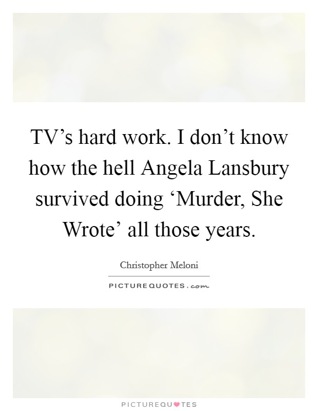TV's hard work. I don't know how the hell Angela Lansbury survived doing 'Murder, She Wrote' all those years Picture Quote #1