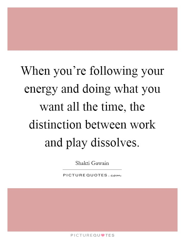 When you're following your energy and doing what you want all the time, the distinction between work and play dissolves Picture Quote #1