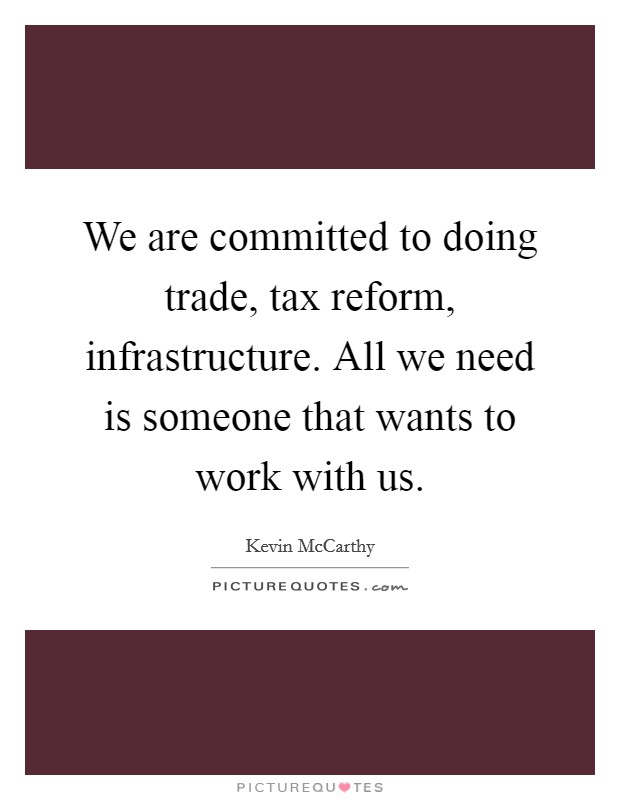 We are committed to doing trade, tax reform, infrastructure. All we need is someone that wants to work with us. Picture Quote #1
