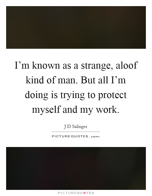 I'm known as a strange, aloof kind of man. But all I'm doing is trying to protect myself and my work Picture Quote #1