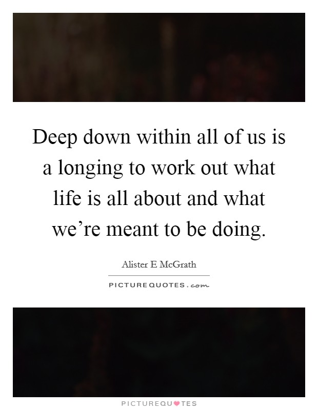 Deep down within all of us is a longing to work out what life is all about and what we're meant to be doing Picture Quote #1