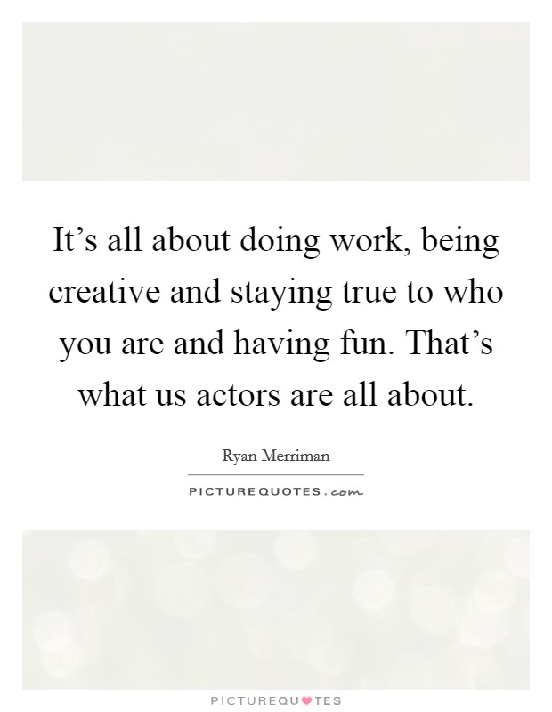 It's all about doing work, being creative and staying true to who you are and having fun. That's what us actors are all about Picture Quote #1