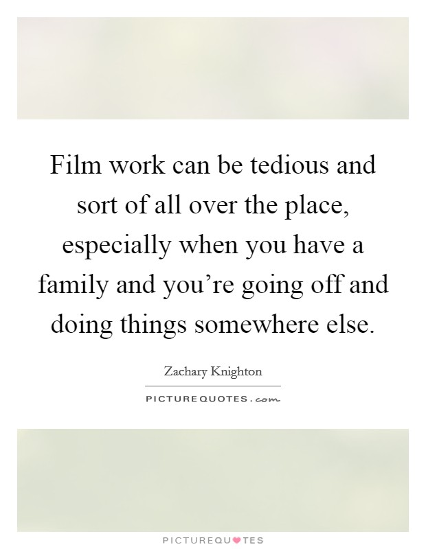 Film work can be tedious and sort of all over the place, especially when you have a family and you're going off and doing things somewhere else Picture Quote #1