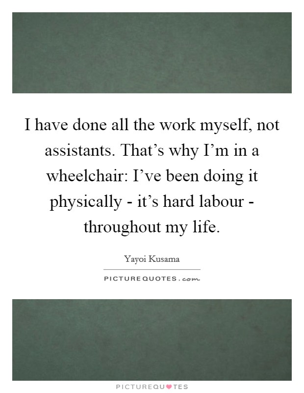 I have done all the work myself, not assistants. That's why I'm in a wheelchair: I've been doing it physically - it's hard labour - throughout my life Picture Quote #1