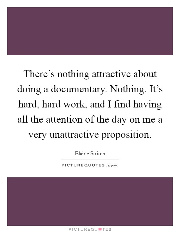 There's nothing attractive about doing a documentary. Nothing. It's hard, hard work, and I find having all the attention of the day on me a very unattractive proposition Picture Quote #1