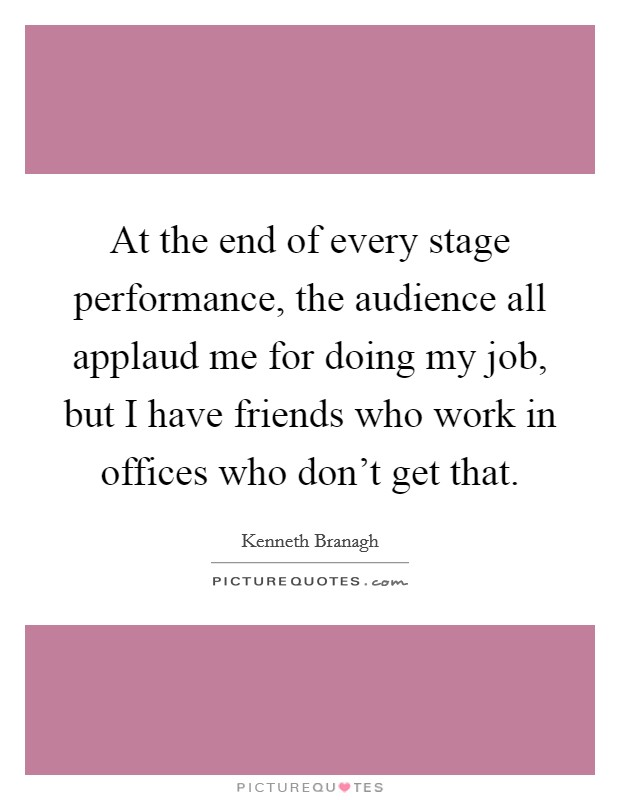At the end of every stage performance, the audience all applaud me for doing my job, but I have friends who work in offices who don't get that Picture Quote #1