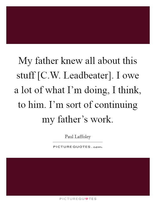 My father knew all about this stuff [C.W. Leadbeater]. I owe a lot of what I'm doing, I think, to him. I'm sort of continuing my father's work Picture Quote #1