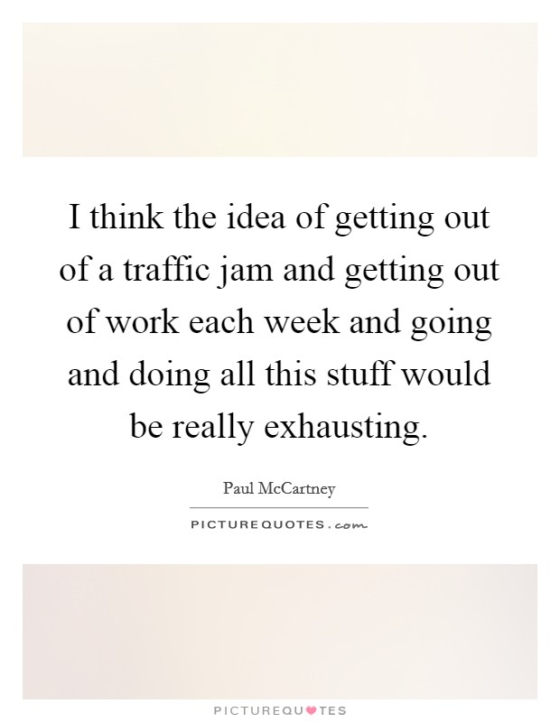 I think the idea of getting out of a traffic jam and getting out of work each week and going and doing all this stuff would be really exhausting Picture Quote #1