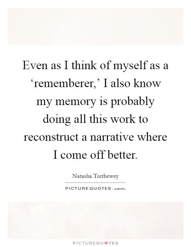 Even as I think of myself as a 'rememberer,' I also know my memory is probably doing all this work to reconstruct a narrative where I come off better Picture Quote #1