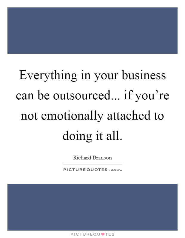 Everything in your business can be outsourced... if you're not emotionally attached to doing it all Picture Quote #1