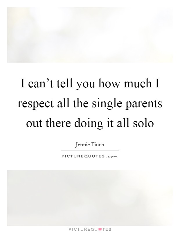 I can't tell you how much I respect all the single parents out there doing it all solo Picture Quote #1