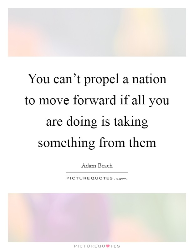 You can't propel a nation to move forward if all you are doing is taking something from them Picture Quote #1