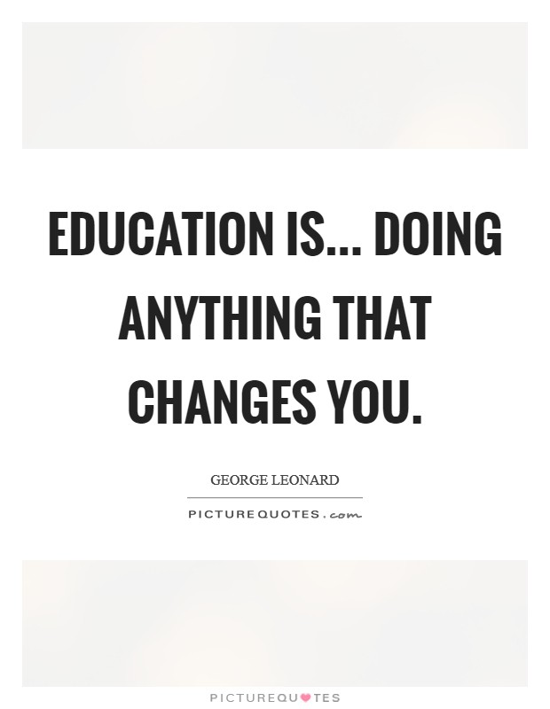 Education is... doing anything that changes you Picture Quote #1
