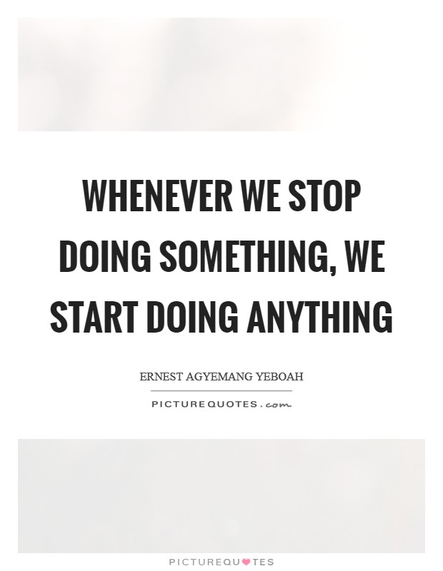 Whenever we stop doing something, we start doing anything Picture Quote #1
