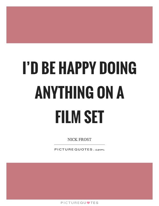 I'd be happy doing anything on a film set Picture Quote #1