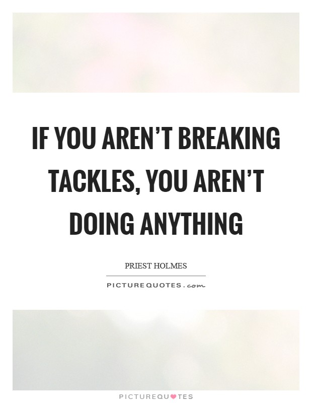 If you aren't breaking tackles, you aren't doing anything Picture Quote #1