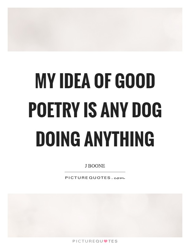 My idea of good poetry is any dog doing anything Picture Quote #1