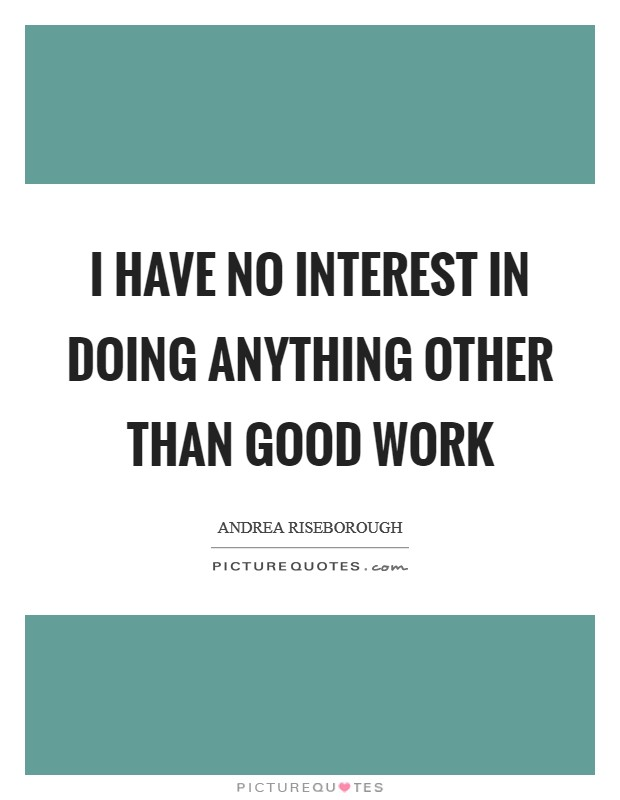 I have no interest in doing anything other than good work Picture Quote #1