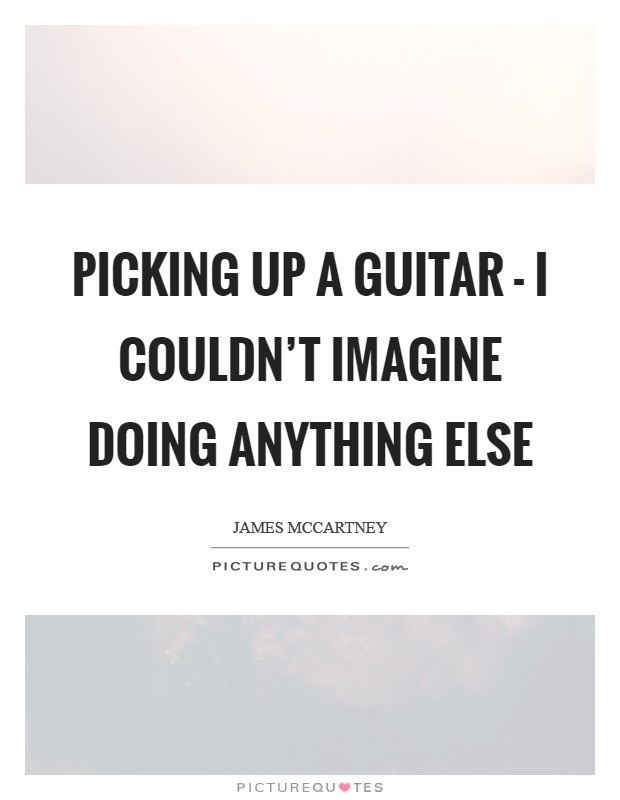Picking up a guitar - I couldn't imagine doing anything else Picture Quote #1