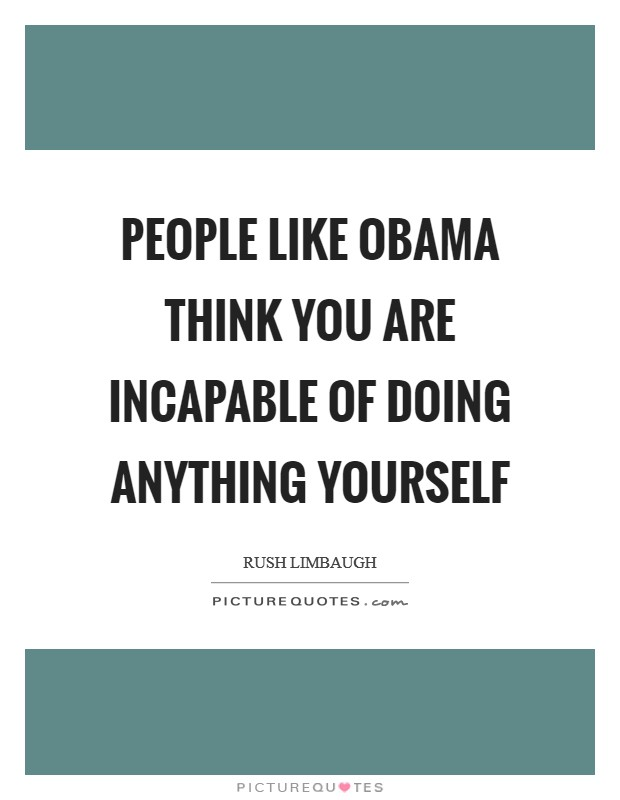 People like Obama think you are incapable of doing anything yourself Picture Quote #1