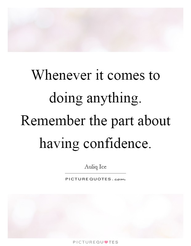 Whenever it comes to doing anything. Remember the part about having confidence Picture Quote #1