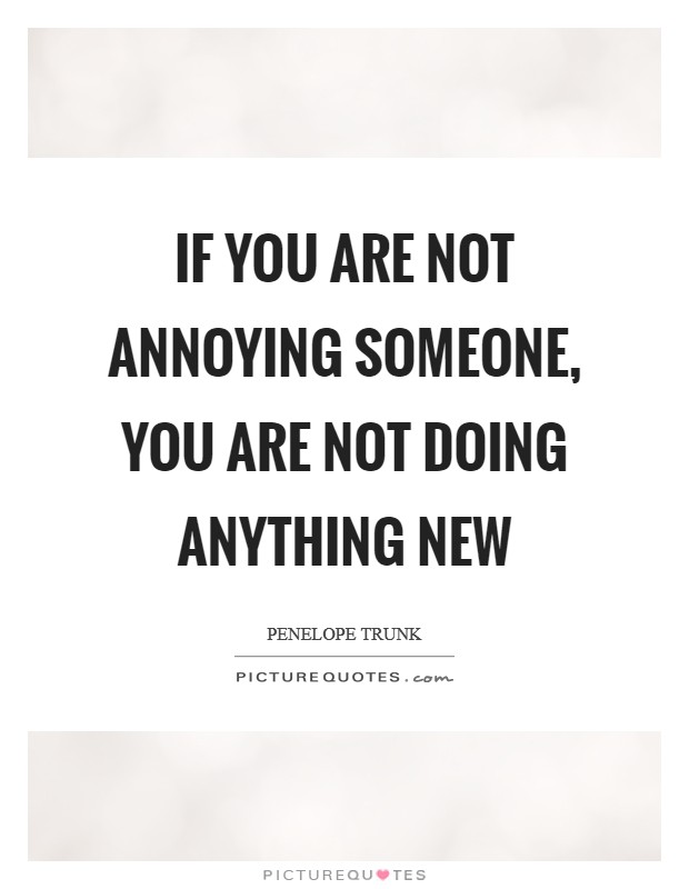 If you are not annoying someone, you are not doing anything ...