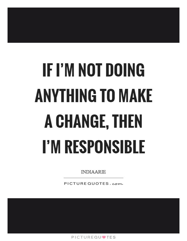 If I'm not doing anything to make a change, then I'm responsible Picture Quote #1
