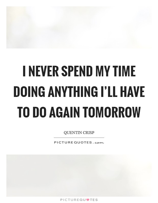 I never spend my time doing anything I'll have to do again tomorrow Picture Quote #1