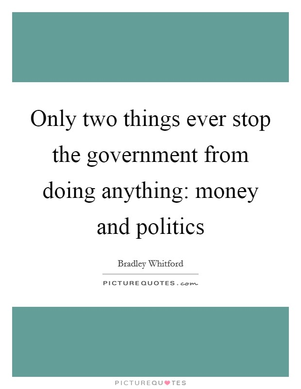 Only two things ever stop the government from doing anything: money and politics Picture Quote #1