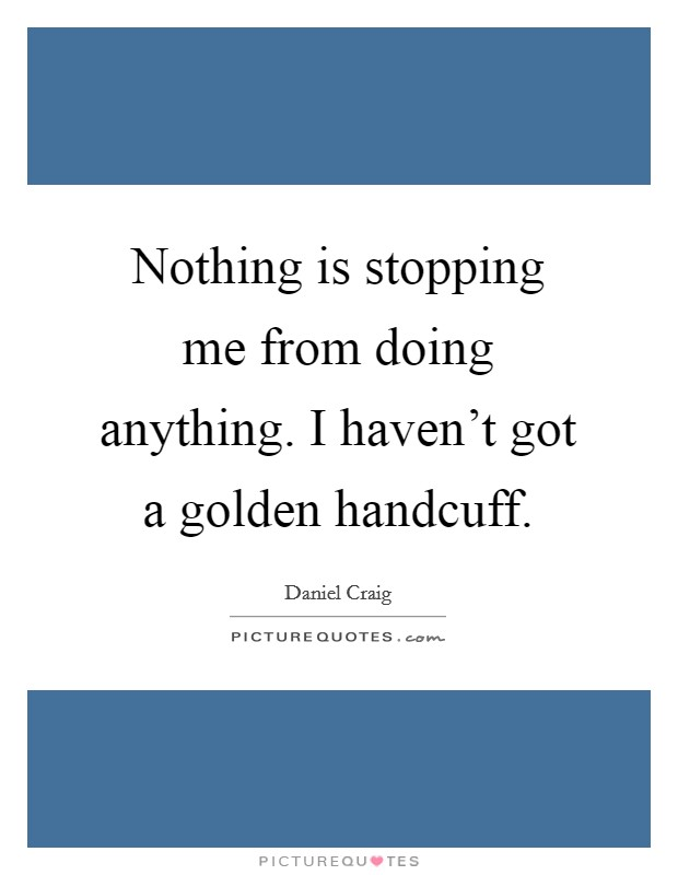 Nothing is stopping me from doing anything. I haven't got a golden handcuff Picture Quote #1