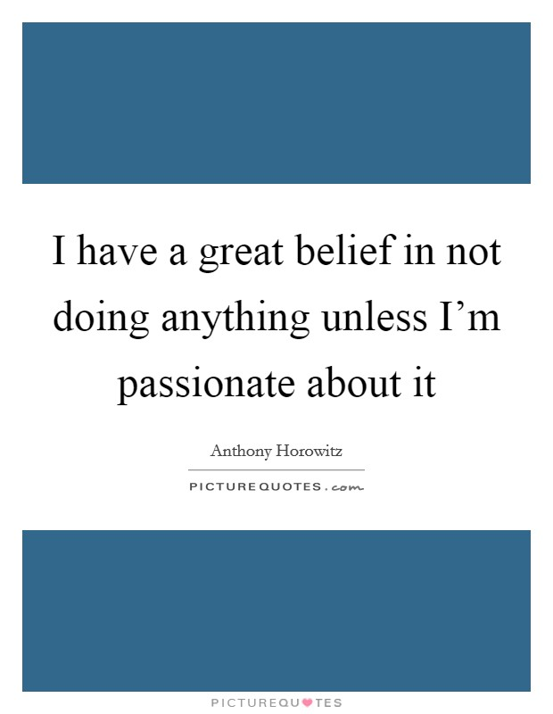 I have a great belief in not doing anything unless I'm passionate about it Picture Quote #1