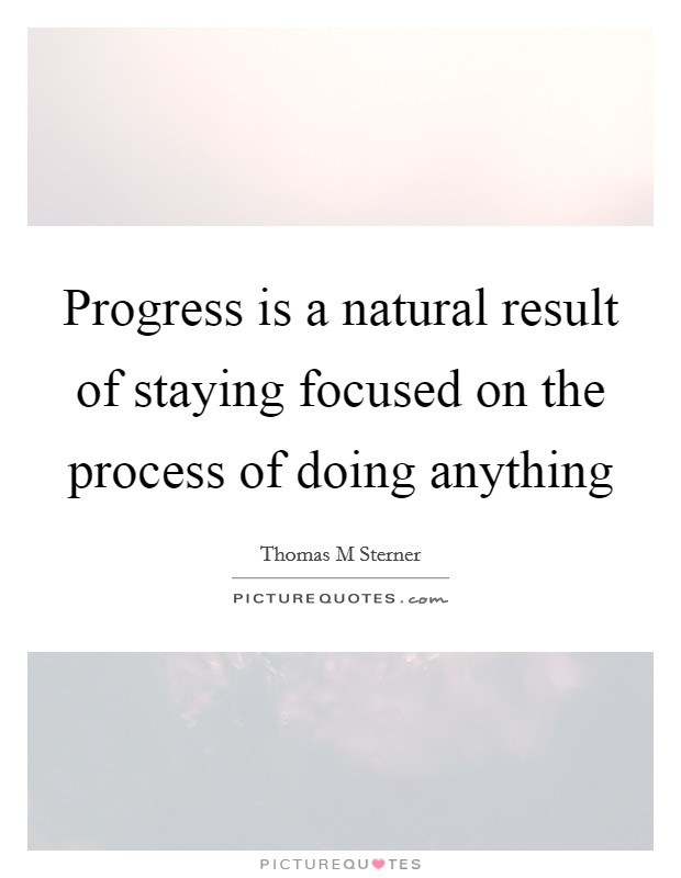 Progress is a natural result of staying focused on the process of doing anything Picture Quote #1