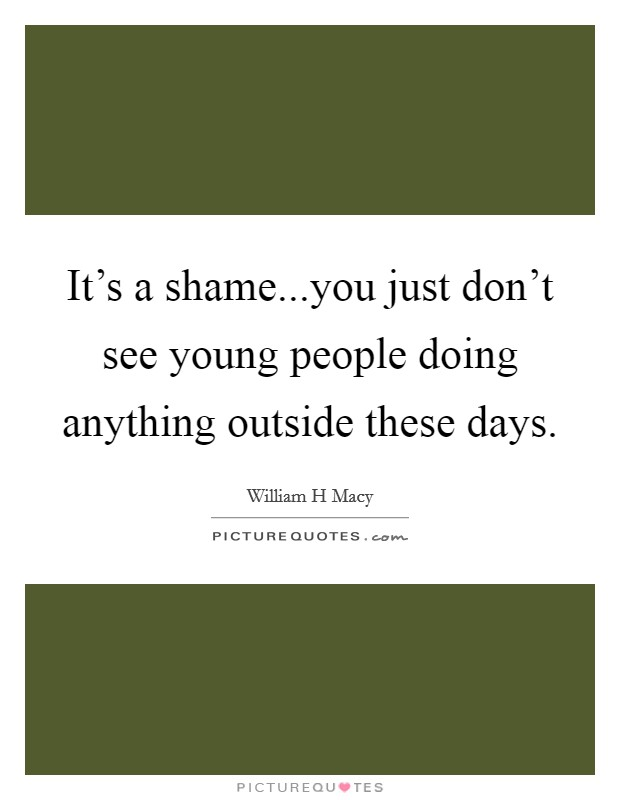 It's a shame...you just don't see young people doing anything outside these days Picture Quote #1