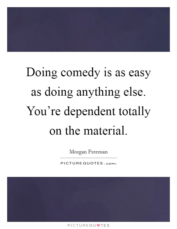 Doing comedy is as easy as doing anything else. You're dependent totally on the material Picture Quote #1