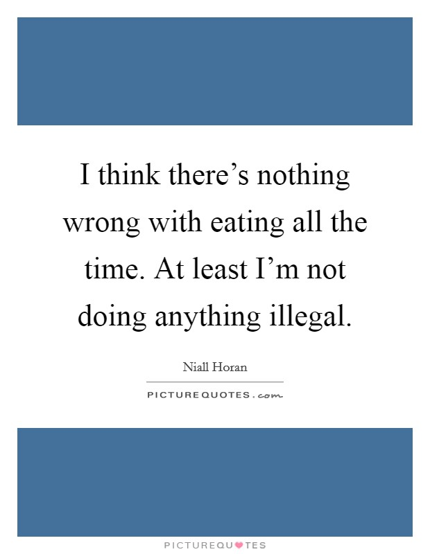 I think there's nothing wrong with eating all the time. At least I'm not doing anything illegal Picture Quote #1
