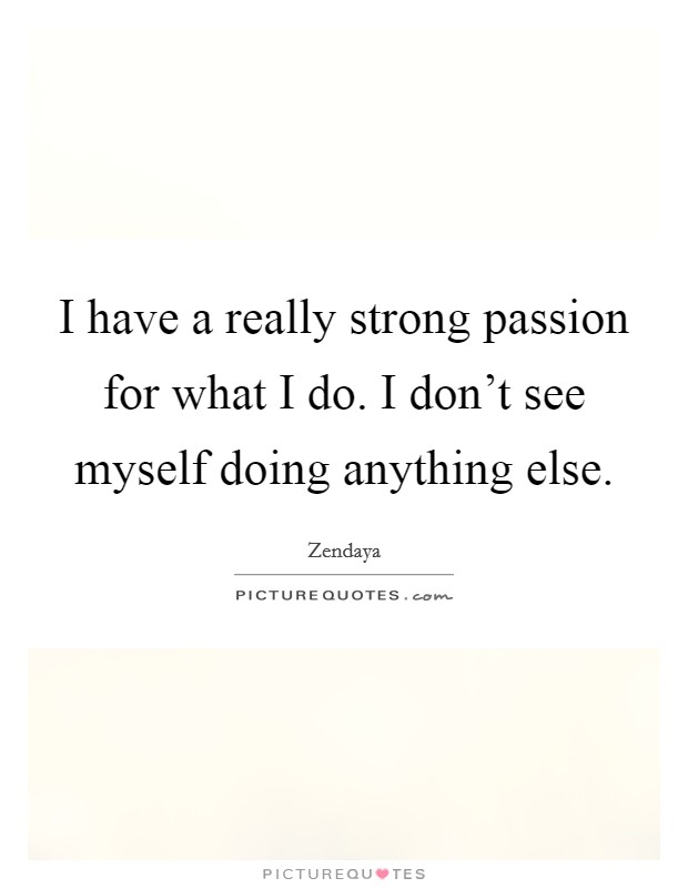 I have a really strong passion for what I do. I don't see myself doing anything else Picture Quote #1