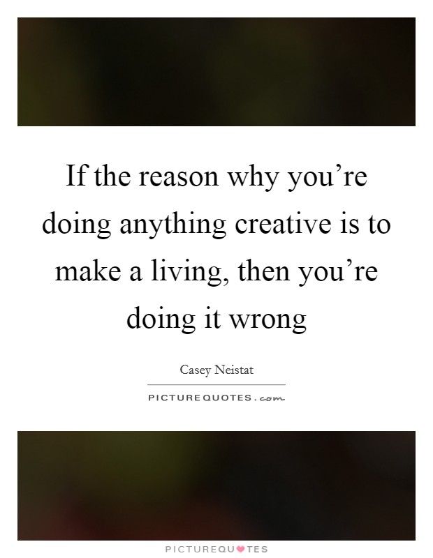 If the reason why you're doing anything creative is to make a living, then you're doing it wrong Picture Quote #1