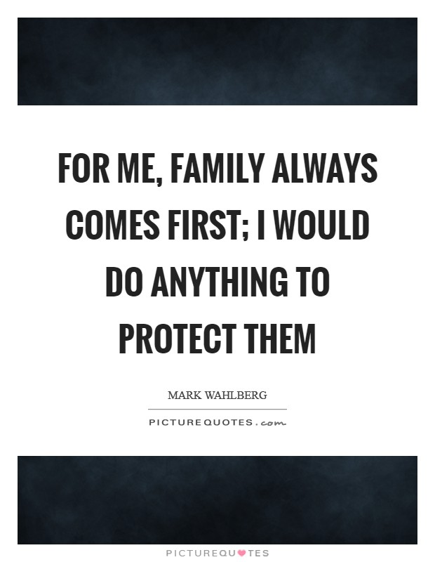 For me, family always comes first; I would do anything to protect them Picture Quote #1