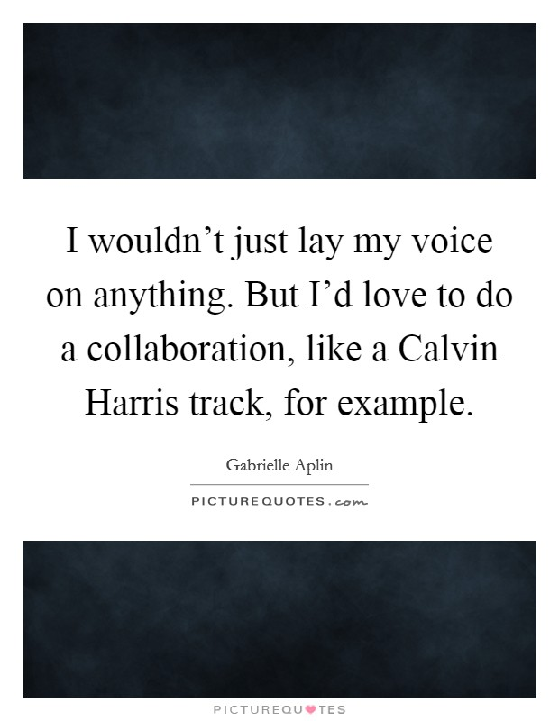 I wouldn't just lay my voice on anything. But I'd love to do a collaboration, like a Calvin Harris track, for example Picture Quote #1