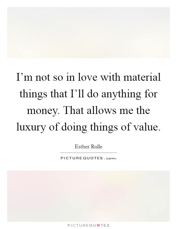I'm not so in love with material things that I'll do anything for money. That allows me the luxury of doing things of value Picture Quote #1