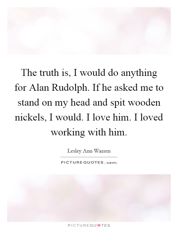 The truth is, I would do anything for Alan Rudolph. If he asked me to stand on my head and spit wooden nickels, I would. I love him. I loved working with him Picture Quote #1