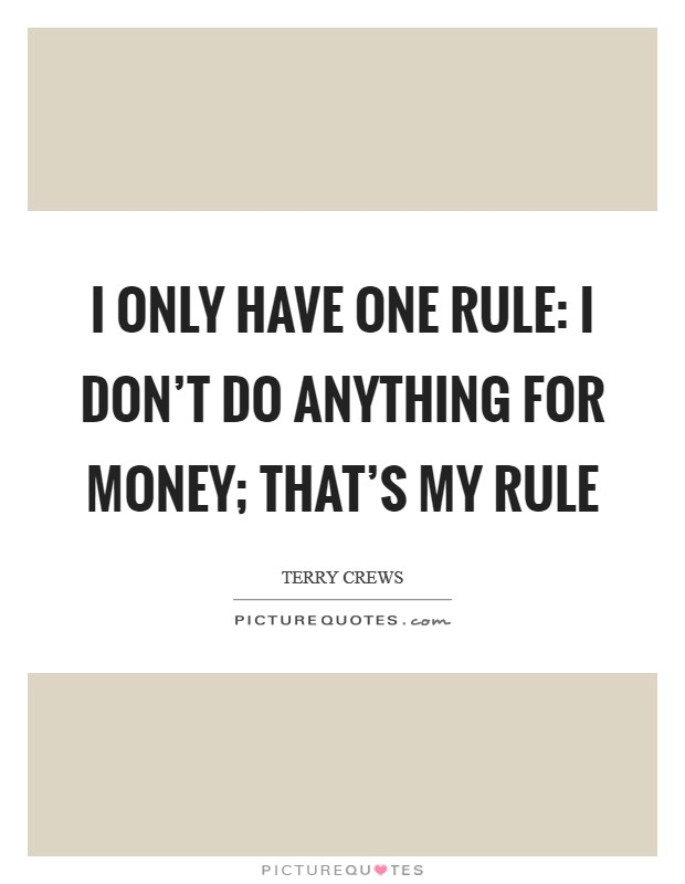 I only have one rule: I don't do anything for money; that's my rule Picture Quote #1