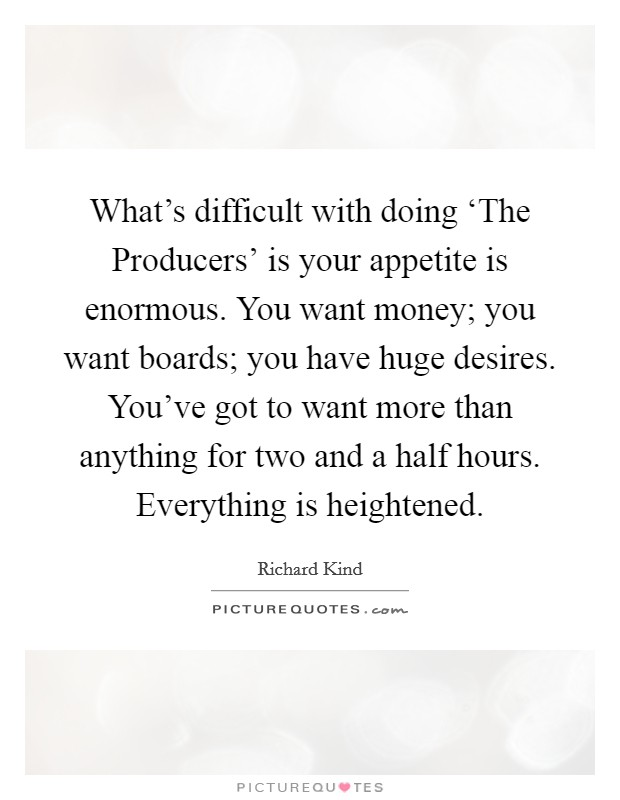 What's difficult with doing 'The Producers' is your appetite is enormous. You want money; you want boards; you have huge desires. You've got to want more than anything for two and a half hours. Everything is heightened. Picture Quote #1