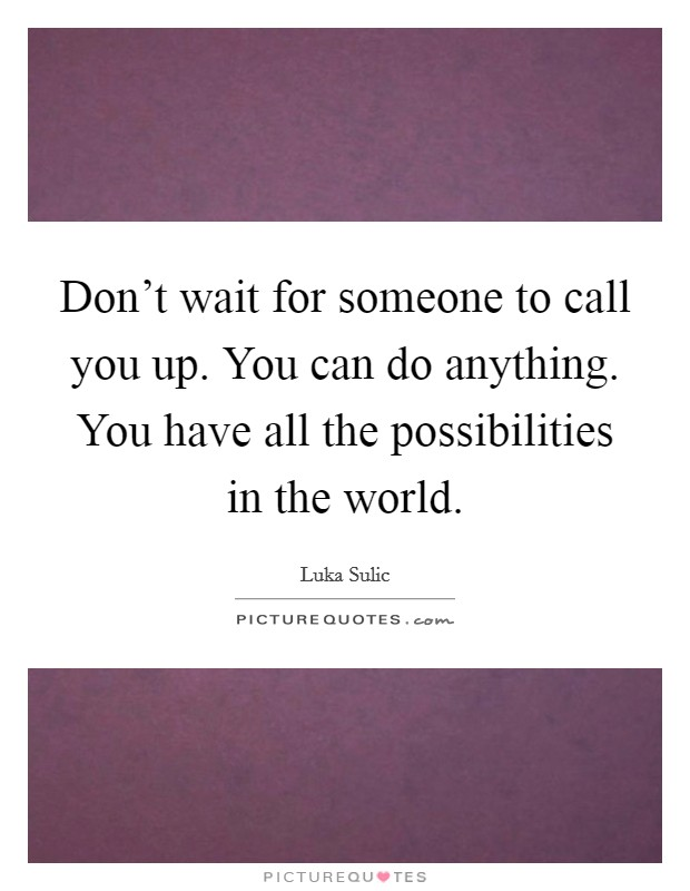 Don't wait for someone to call you up. You can do anything. You have all the possibilities in the world Picture Quote #1